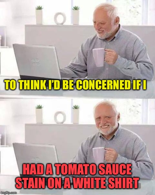Hide the Pain Harold Meme | TO THINK I'D BE CONCERNED IF I HAD A TOMATO SAUCE STAIN ON A WHITE SHIRT | image tagged in memes,hide the pain harold | made w/ Imgflip meme maker