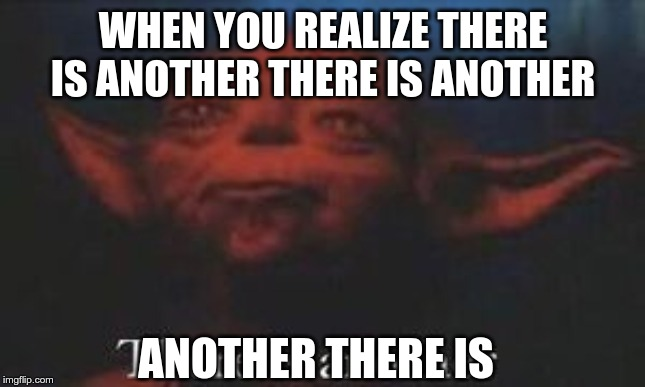 yoda there is another | WHEN YOU REALIZE THERE IS ANOTHER THERE IS ANOTHER ANOTHER THERE IS | image tagged in yoda there is another | made w/ Imgflip meme maker