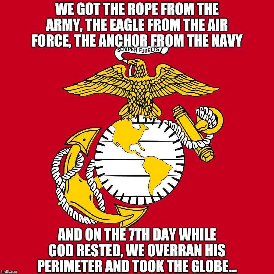 How Marines came up with the Eagle, Globe and Anchor... |  WE GOT THE ROPE FROM THE ARMY, THE EAGLE FROM THE AIR FORCE, THE ANCHOR FROM THE NAVY; AND ON THE 7TH DAY WHILE GOD RESTED, WE OVERRAN HIS PERIMETER AND TOOK THE GLOBE... | image tagged in usmc,marine corps,marines | made w/ Imgflip meme maker