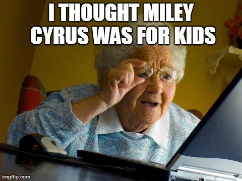Grandma Finds The Internet Meme | I THOUGHT MILEY CYRUS WAS FOR KIDS | image tagged in memes,grandma finds the internet | made w/ Imgflip meme maker