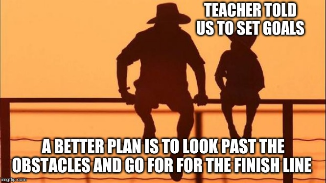 Cowboy wisdom, a goal is not a plan | TEACHER TOLD US TO SET GOALS A BETTER PLAN IS TO LOOK PAST THE OBSTACLES AND GO FOR FOR THE FINISH LINE | image tagged in cowboy father and son,cowboy wisdom,a goal is not a plan,go for the finish line,life is a race,ask for help | made w/ Imgflip meme maker