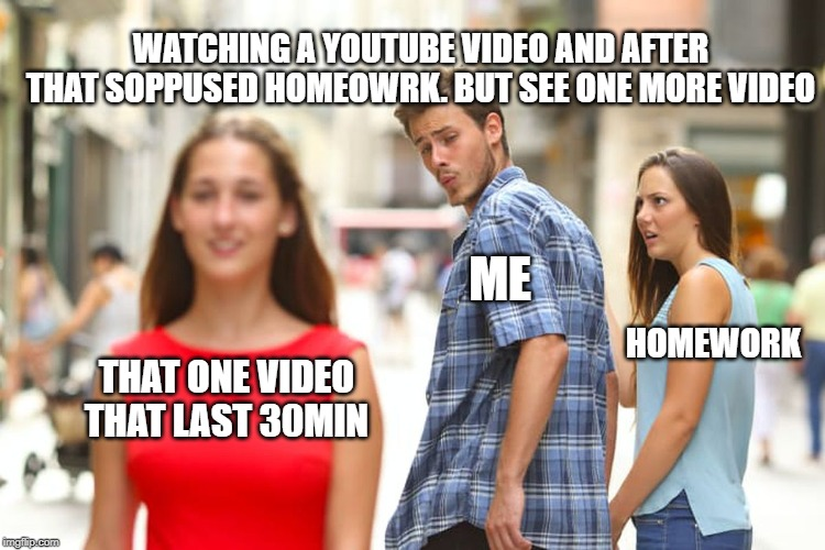 Distracted Boyfriend Meme | THAT ONE VIDEO THAT LAST 30MIN ME HOMEWORK WATCHING A YOUTUBE VIDEO AND AFTER THAT SOPPUSED HOMEOWRK. BUT SEE ONE MORE VIDEO | image tagged in memes,distracted boyfriend | made w/ Imgflip meme maker