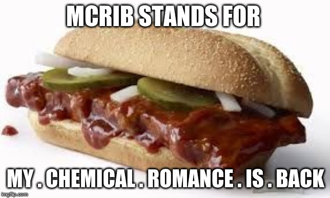 Return of mcr |  MCRIB STANDS FOR; MY . CHEMICAL . ROMANCE . IS . BACK | image tagged in mcrib,mcr | made w/ Imgflip meme maker