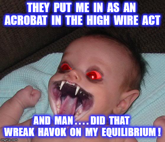 THEY  PUT  ME  IN  AS  AN  ACROBAT  IN  THE  HIGH  WIRE  ACT AND  MAN . . . . DID  THAT  WREAK  HAVOK  ON  MY  EQUILIBRIUM ! | made w/ Imgflip meme maker