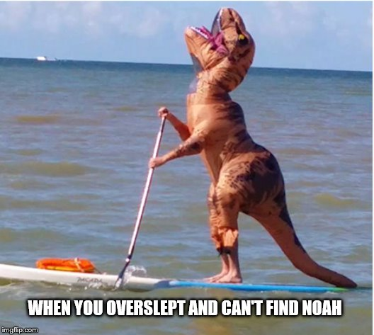 When you overslept and can't find Noah |  WHEN YOU OVERSLEPT AND CAN'T FIND NOAH | image tagged in noah,noah ark,trex,lost,crying,overslept | made w/ Imgflip meme maker