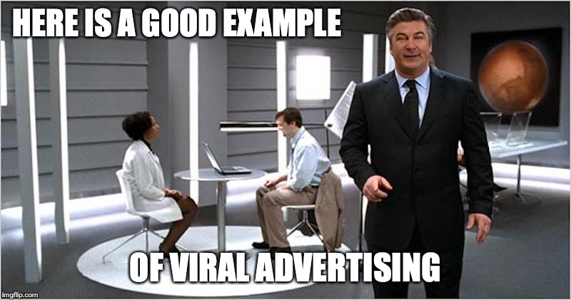 Viral Advertising | HERE IS A GOOD EXAMPLE OF VIRAL ADVERTISING | image tagged in advertising,alec baldwin,memes | made w/ Imgflip meme maker