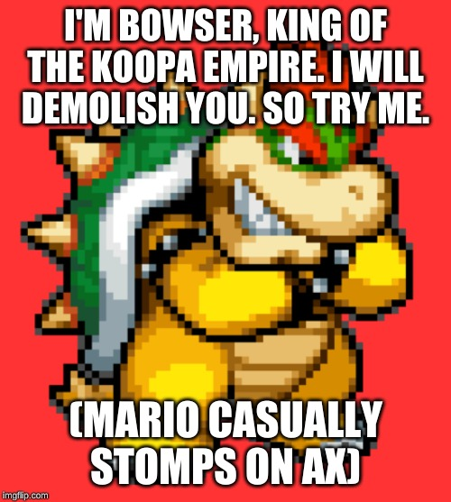Bowser all mighty? I guess? | I'M BOWSER, KING OF THE KOOPA EMPIRE. I WILL DEMOLISH YOU. SO TRY ME. (MARIO CASUALLY STOMPS ON AX) | image tagged in bowser is da boi,bowser | made w/ Imgflip meme maker