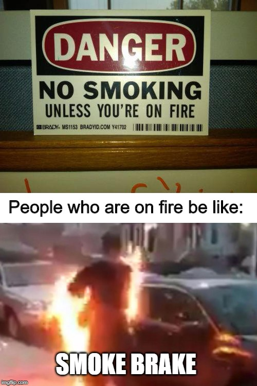 Exceptions to smoking |  People who are on fire be like:; SMOKE BRAKE | image tagged in memes,funny,hot,fire,human,brake | made w/ Imgflip meme maker
