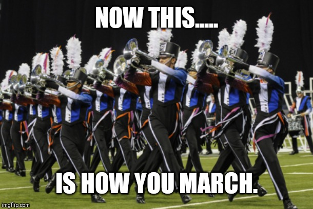 Marching Band | NOW THIS..... IS HOW YOU MARCH. | image tagged in marching band | made w/ Imgflip meme maker