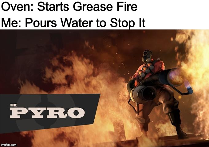 The Pyro - TF2 |  Oven: Starts Grease Fire; Me: Pours Water to Stop It | image tagged in the pyro - tf2 | made w/ Imgflip meme maker
