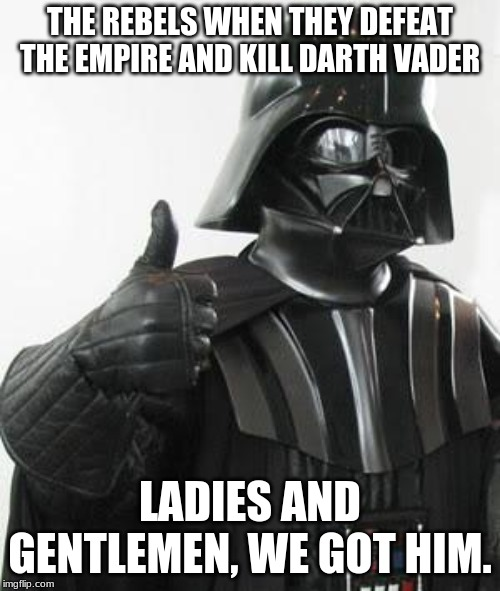 Dark Gnader |  THE REBELS WHEN THEY DEFEAT THE EMPIRE AND KILL DARTH VADER; LADIES AND GENTLEMEN, WE GOT HIM. | image tagged in darth vader approves,fbi,star wars,rebels,ladies and gentlemen we got him | made w/ Imgflip meme maker