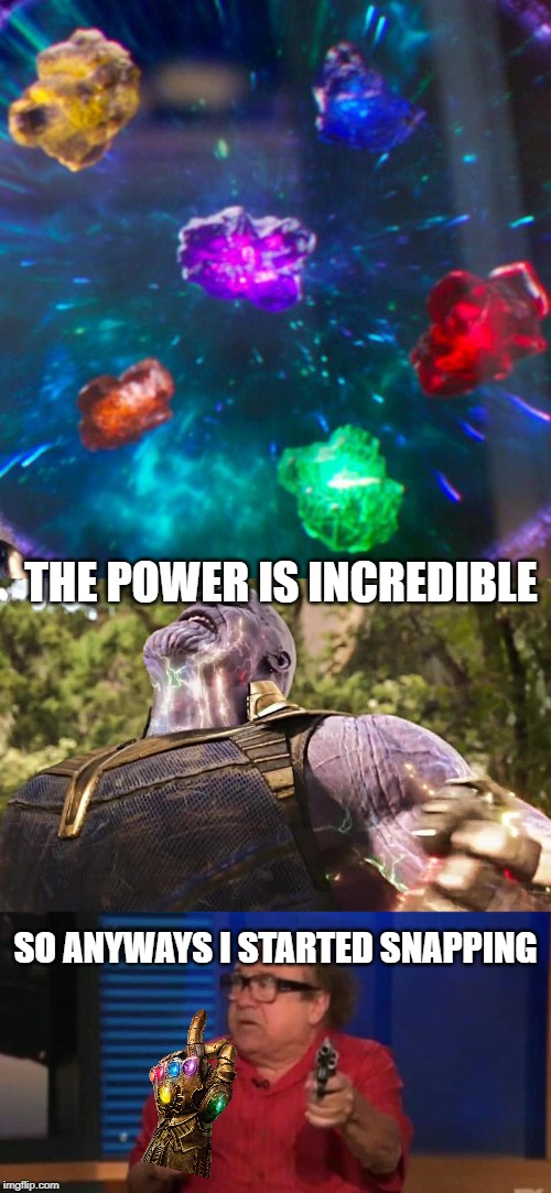 THE POWER IS INCREDIBLE; SO ANYWAYS I STARTED SNAPPING | image tagged in thanos infinity stones,so anyway i started blasting | made w/ Imgflip meme maker