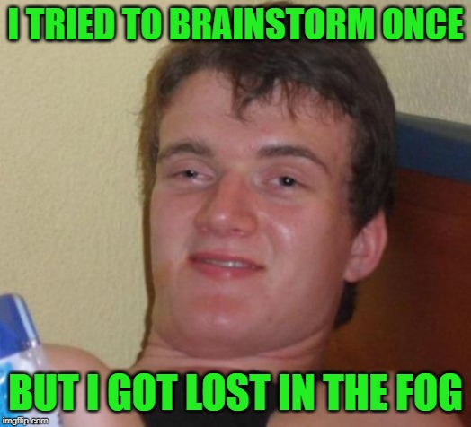 Brainstorming | I TRIED TO BRAINSTORM ONCE BUT I GOT LOST IN THE FOG | image tagged in memes,10 guy,funny memes,school,teachers,weather | made w/ Imgflip meme maker