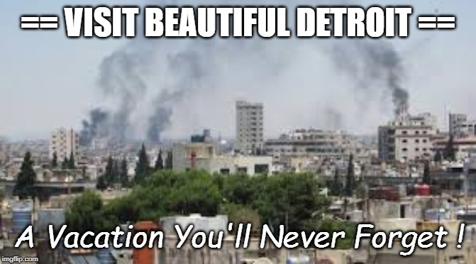 Visit Beautiful Detroit! |  == VISIT BEAUTIFUL DETROIT ==; A Vacation You'll Never Forget ! | image tagged in detroit,smoke,vacation,definitely not paradise,quicken | made w/ Imgflip meme maker
