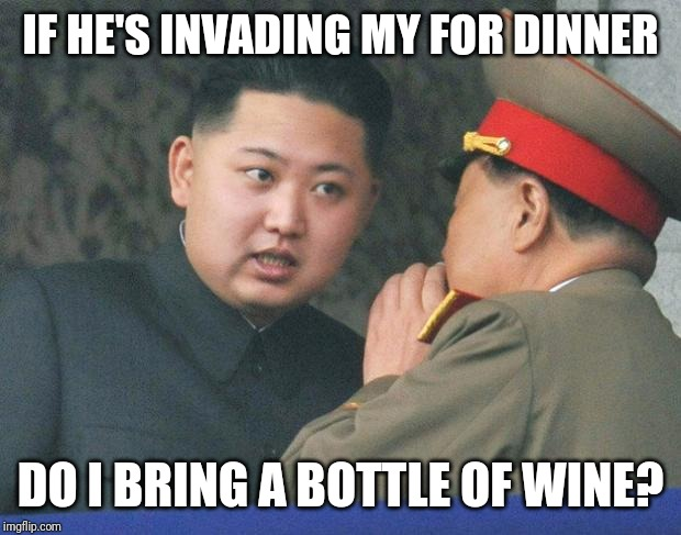 Hungry Kim Jong Un | IF HE'S INVADING MY FOR DINNER DO I BRING A BOTTLE OF WINE? | image tagged in hungry kim jong un | made w/ Imgflip meme maker