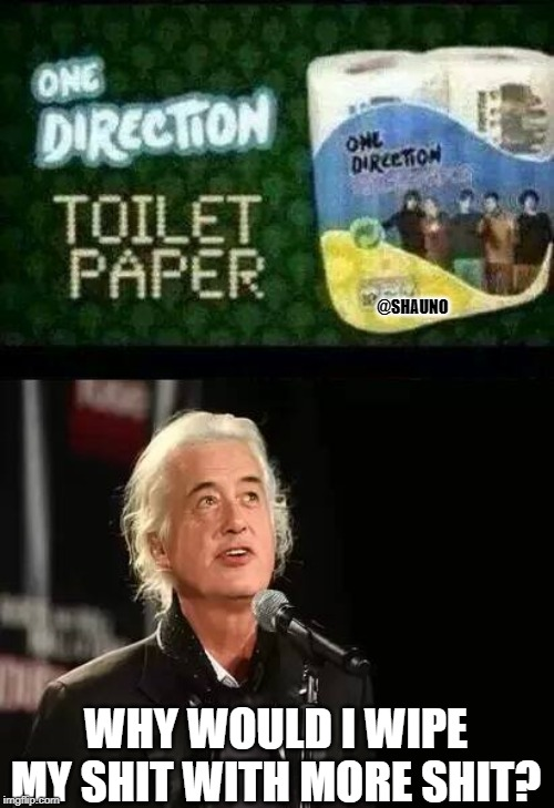 Shit | @SHAUNO WHY WOULD I WIPE MY SHIT WITH MORE SHIT? | image tagged in jimmy page,led zeppelin,one direction,funny memes | made w/ Imgflip meme maker