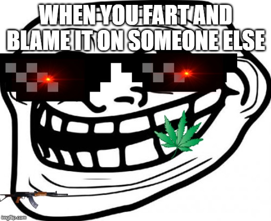 Troll Face | WHEN YOU FART AND BLAME IT ON SOMEONE ELSE | image tagged in memes,troll face | made w/ Imgflip meme maker