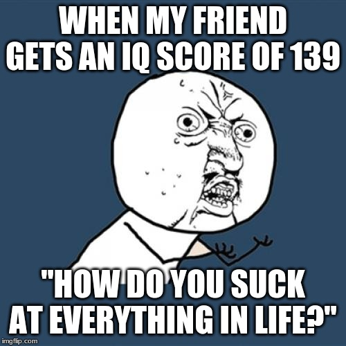 "Y U No |  WHEN MY FRIEND GETS AN IQ SCORE OF 139; ""HOW DO YOU SUCK AT EVERYTHING IN LIFE?"" 