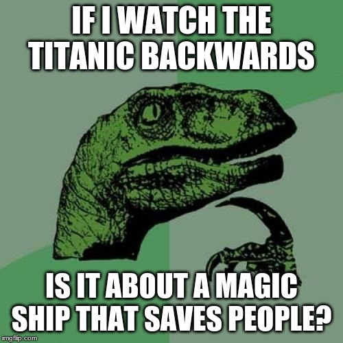Philosoraptor | IF I WATCH THE TITANIC BACKWARDS IS IT ABOUT A MAGIC SHIP THAT SAVES PEOPLE? | image tagged in memes,philosoraptor,titanic | made w/ Imgflip meme maker