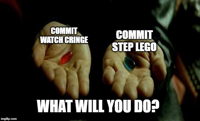 Matrix Pills | COMMIT STEP LEGO COMMIT WATCH CRINGE WHAT WILL YOU DO? | image tagged in matrix pills | made w/ Imgflip meme maker