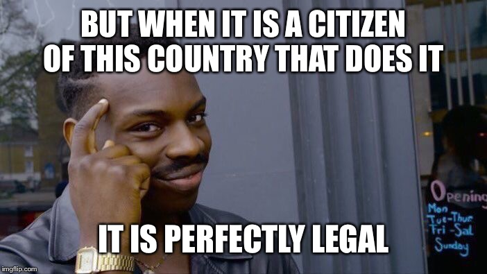 BUT WHEN IT IS A CITIZEN OF THIS COUNTRY THAT DOES IT IT IS PERFECTLY LEGAL | image tagged in memes,roll safe think about it | made w/ Imgflip meme maker