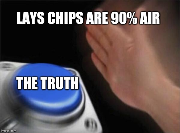 Blank Nut Button Meme | LAYS CHIPS ARE 90% AIR THE TRUTH | image tagged in memes,blank nut button | made w/ Imgflip meme maker