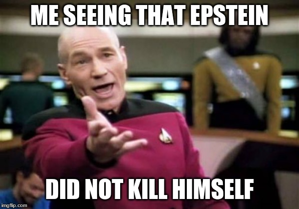 Picard Wtf | ME SEEING THAT EPSTEIN DID NOT KILL HIMSELF | image tagged in memes,picard wtf | made w/ Imgflip meme maker