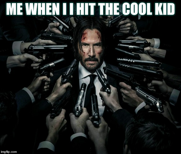John wick 2 | ME WHEN I I HIT THE COOL KID | image tagged in john wick 2 | made w/ Imgflip meme maker