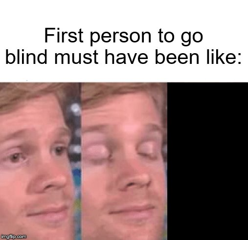 The first person to |  First person to go blind must have been like: | image tagged in the first person to | made w/ Imgflip meme maker