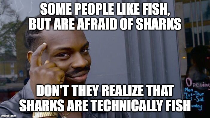 Roll Safe Think About It Meme | SOME PEOPLE LIKE FISH, BUT ARE AFRAID OF SHARKS DON'T THEY REALIZE THAT SHARKS ARE TECHNICALLY FISH | image tagged in memes,roll safe think about it | made w/ Imgflip meme maker
