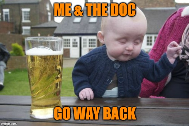 Drunk Baby Meme | ME & THE DOC GO WAY BACK | image tagged in memes,drunk baby | made w/ Imgflip meme maker
