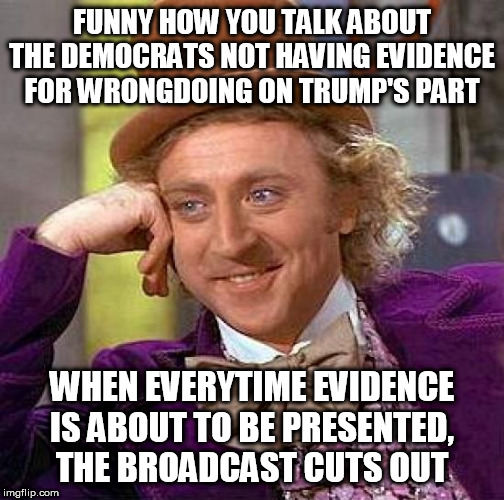 It's almost as if the Trump Administration IS hiding something after all | FUNNY HOW YOU TALK ABOUT THE DEMOCRATS NOT HAVING EVIDENCE FOR WRONGDOING ON TRUMP'S PART WHEN EVERYTIME EVIDENCE IS ABOUT TO BE PRESENTED,  | image tagged in memes,creepy condescending wonka,trump,impeachment,trump impeachment,censorship | made w/ Imgflip meme maker