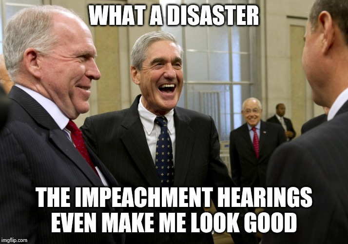 Pouring more fuel on a dumpster fire | WHAT A DISASTER THE IMPEACHMENT HEARINGS EVEN MAKE ME LOOK GOOD | image tagged in happy robert mueller,adam schiff,sore loser,stop it get some help,impeachment,you're joking | made w/ Imgflip meme maker