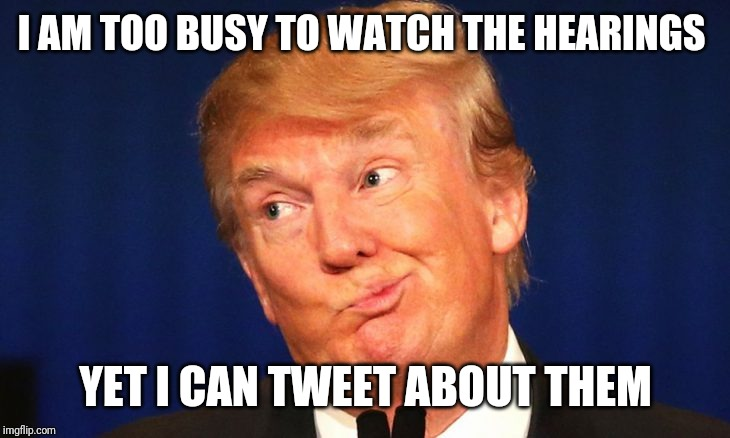 Like usual tweeting about things he knows nothing about | I AM TOO BUSY TO WATCH THE HEARINGS YET I CAN TWEET ABOUT THEM | image tagged in trump thinking hard | made w/ Imgflip meme maker