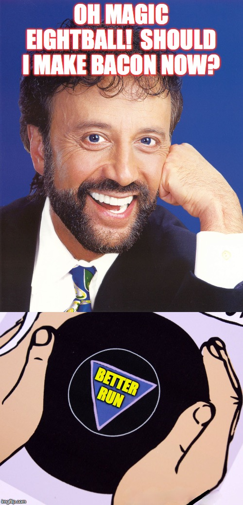 OH MAGIC EIGHTBALL!  SHOULD I MAKE BACON NOW? BETTER RUN | image tagged in yakov smirnoff,magic eight ball | made w/ Imgflip meme maker