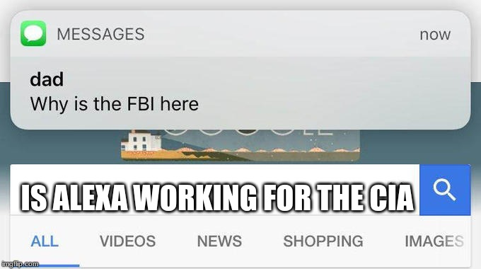 why is the FBI here? | IS ALEXA WORKING FOR THE CIA | image tagged in why is the fbi here | made w/ Imgflip meme maker