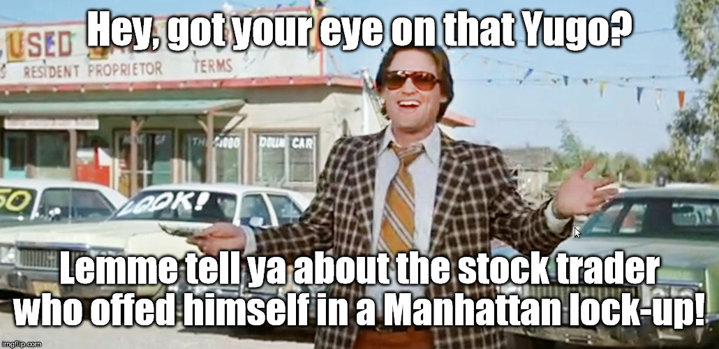 Jeffrey Epstein did not kill himself | Hey, got your eye on that Yugo? Lemme tell ya about the stock trader who offed himself in a Manhattan lock-up! | image tagged in used car salesman,jeffrey epstein | made w/ Imgflip meme maker