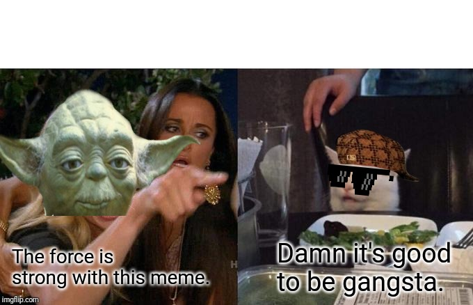 Woman Yelling At Cat | The force is strong with this meme. Damn it's good to be gangsta. | image tagged in memes,woman yelling at cat,yoda,star wars yoda,gangsta | made w/ Imgflip meme maker
