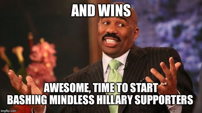 AND WINS AWESOME, TIME TO START BASHING MINDLESS HILLARY SUPPORTERS | image tagged in memes,steve harvey | made w/ Imgflip meme maker