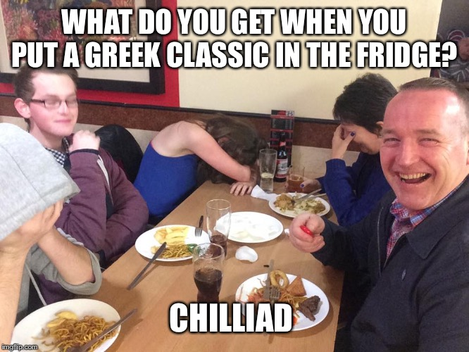 Dad Joke Meme |  WHAT DO YOU GET WHEN YOU PUT A GREEK CLASSIC IN THE FRIDGE? CHILLIAD | image tagged in dad joke meme | made w/ Imgflip meme maker