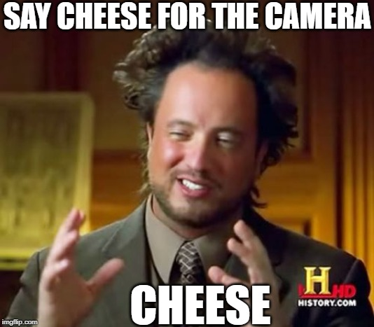 Ancient Aliens Meme | SAY CHEESE FOR THE CAMERA CHEESE | image tagged in memes,ancient aliens | made w/ Imgflip meme maker