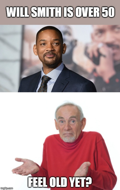I'VE BEEN WANTING TO MAKE THAT FOR A WHILE | WILL SMITH IS OVER 50 FEEL OLD YET? | image tagged in guess i'll die,will smith,memes | made w/ Imgflip meme maker