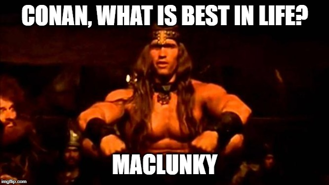 conan crush your enemies |  CONAN, WHAT IS BEST IN LIFE? MACLUNKY | image tagged in conan crush your enemies | made w/ Imgflip meme maker