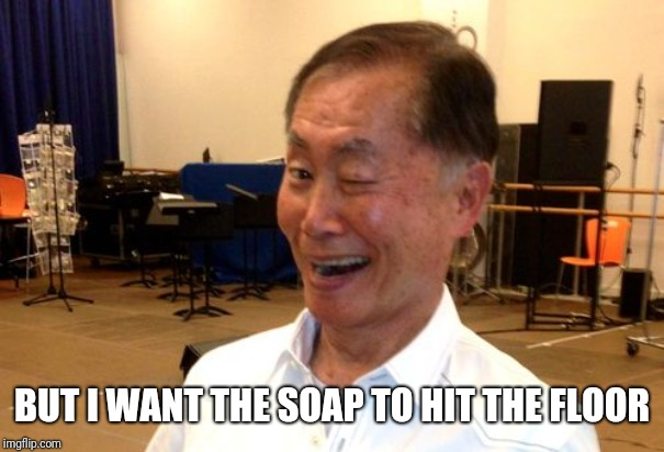 Winking George Takei | BUT I WANT THE SOAP TO HIT THE FLOOR | image tagged in winking george takei | made w/ Imgflip meme maker