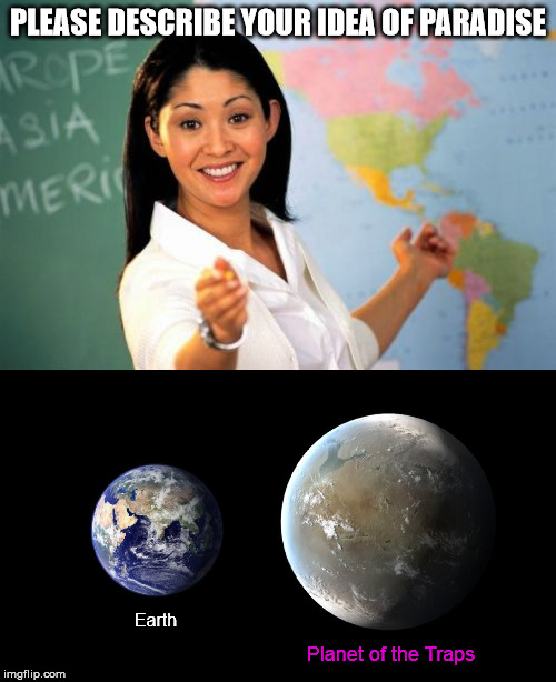 PLEASE DESCRIBE YOUR IDEA OF PARADISE Earth Planet of the Traps | image tagged in memes,unhelpful high school teacher,teacher,paradise,trap,transgender | made w/ Imgflip meme maker