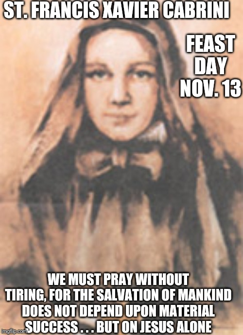 St. Francis Xavier Cabrini | ST. FRANCIS XAVIER CABRINI WE MUST PRAY WITHOUT TIRING, FOR THE SALVATION OF MANKIND DOES NOT DEPEND UPON MATERIAL SUCCESS . . . BUT ON JESU | image tagged in catholic,saints,prayer,jesus,success,christianity | made w/ Imgflip meme maker