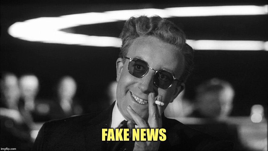 FAKE NEWS | image tagged in doctor strangelove says | made w/ Imgflip meme maker