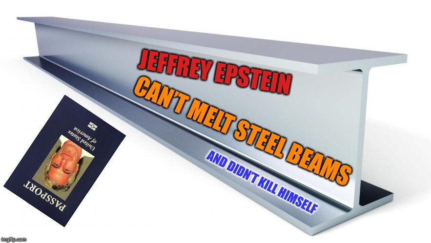 Epstein can't 9/11 himself |  JEFFREY EPSTEIN; CAN'T MELT STEEL BEAMS; AND DIDN'T KILL HIMSELF | image tagged in jeffrey epstein,epstein,9/11,jet fuel | made w/ Imgflip meme maker