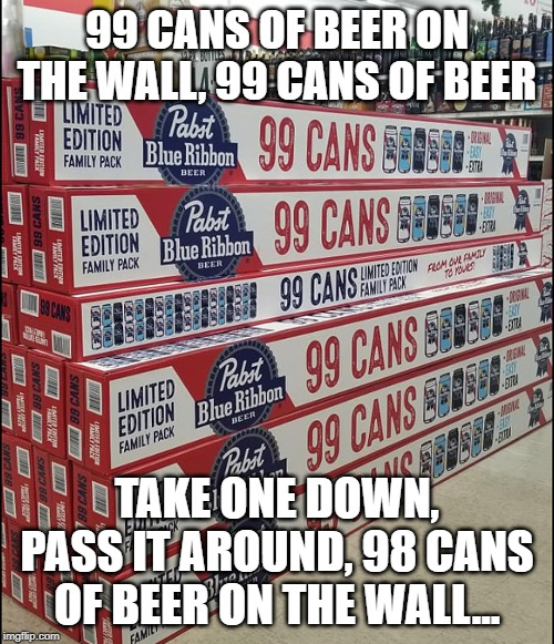 Thanks Pabst For Making The 99 Beers Game Easy To Play! | 99 CANS OF BEER ON THE WALL, 99 CANS OF BEER TAKE ONE DOWN, PASS IT AROUND, 98 CANS OF BEER ON THE WALL... | image tagged in memes,beer,drinking games | made w/ Imgflip meme maker