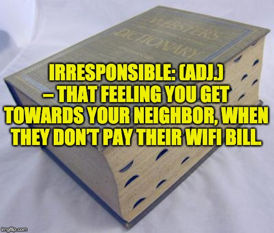 Dictionary | IRRESPONSIBLE: (ADJ.) – THAT FEELING YOU GET TOWARDS YOUR NEIGHBOR, WHEN THEY DON'T PAY THEIR WIFI BILL. | image tagged in dictionary | made w/ Imgflip meme maker